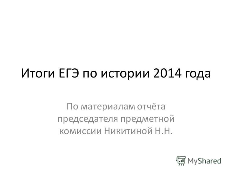 Итоги ЕГЭ по истории 2014 года По материалам отчёта председателя предметной комиссии Никитиной Н.Н.