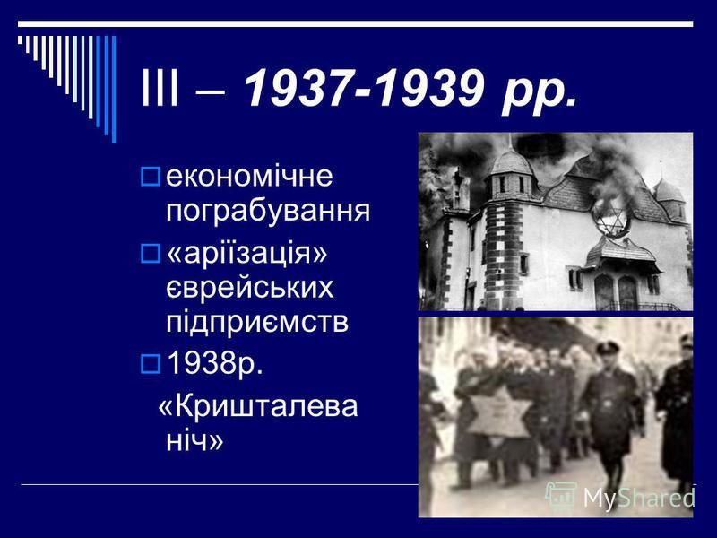 ІІІ – 1937-1939 рр. економічне пограбування «аріїзація» єврейських підприємств 1938р. «Кришталева ніч»