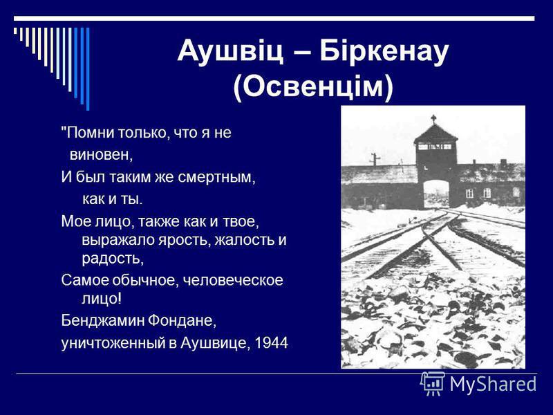 Аушвіц – Біркенау (Освенцім) Помни только, что я не виновен, И был таким же смертным, как и ты. Мое лицо, также как и твое, выражало ярость, жалость и радость, Самое обычное, человеческое лицо! Бенджамин Фондане, уничтоженный в Аушвице, 1944