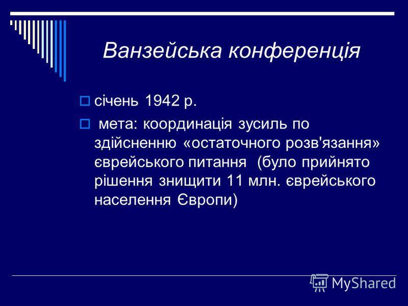 Ванзейська конференція січень 1942 р. мета: координація зусиль по здійсненню «остаточного розв'язання» єврейського питання (було прийнято рішення знищити 11 млн. єврейського населення Європи)