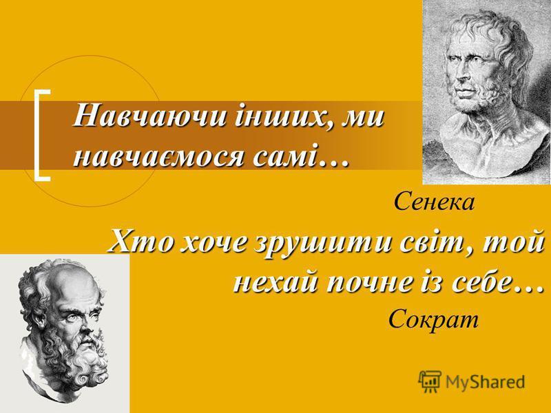 Навчаючи інших, ми навчаємося самі… Сенека Хто хоче зрушити світ, той нехай почне із себе… Сократ