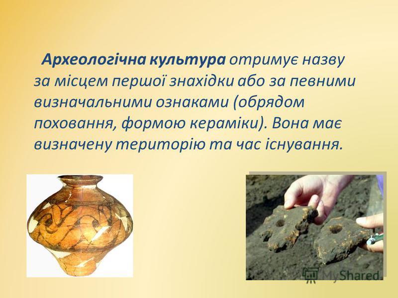 Археологічна культура отримує назву за місцем першої знахідки або за певними визначальними ознаками (обрядом поховання, формою кераміки). Вона має визначену територію та час існування.