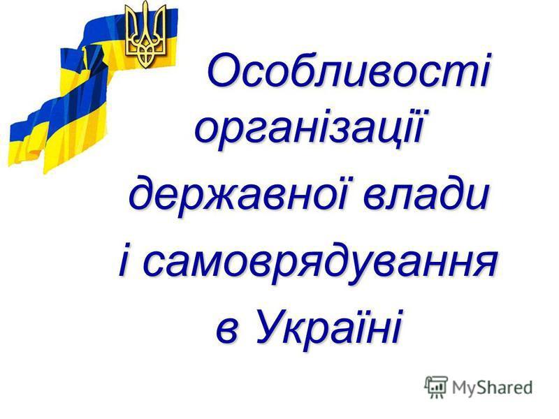 Особливості організації Особливості організації державної влади і самоврядування в Україні
