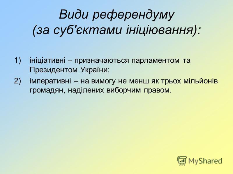Види референдуму (за суб'єктами ініціювання): 1)ініціативні – призначаються парламентом та Президентом України; 2)імперативні – на вимогу не менш як трьох мільйонів громадян, наділених виборчим правом.