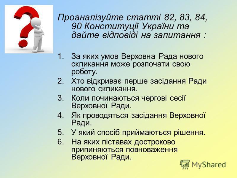 Проаналізуйте статті 82, 83, 84, 90 Конституції України та дайте відповіді на запитання : 1.За яких умов Верховна Рада нового скликання може розпочати свою роботу. 2.Хто відкриває перше засідання Ради нового скликання. 3.Коли починаються чергові сесі