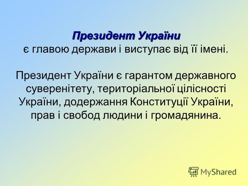 Президент України Президент України є главою держави і виступає від її імені. Президент України є гарантом державного суверенітету, територіальної цілісності України, додержання Конституції України, прав і свобод людини і громадянина.