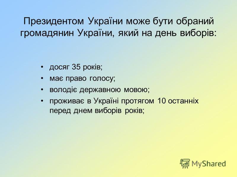 Президентом України може бути обраний громадянин України, який на день виборів: досяг 35 років; має право голосу; володіє державною мовою; проживає в Україні протягом 10 останніх перед днем виборів років;