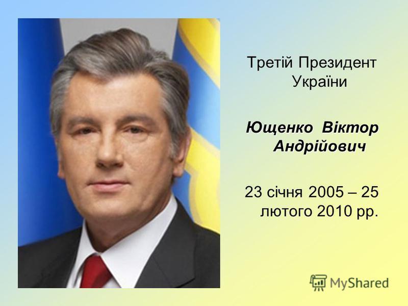 Третій Президент України Ющенко Віктор Андрійович 23 січня 2005 – 25 лютого 2010 рр.