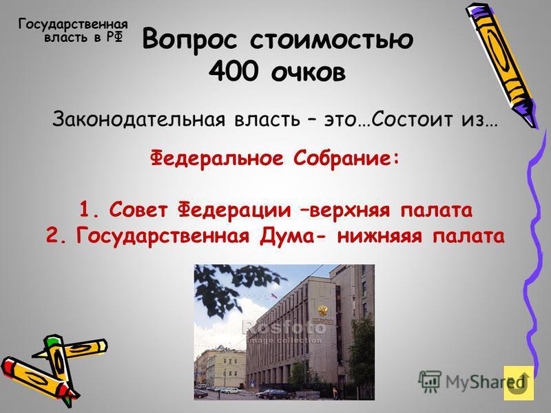 Вопрос стоимостью 300 очков Государственная власть в РФ Три ветви власти- принцип разделения властей Законодательная ветвь Исполнительная ветвь Судебная ветвь