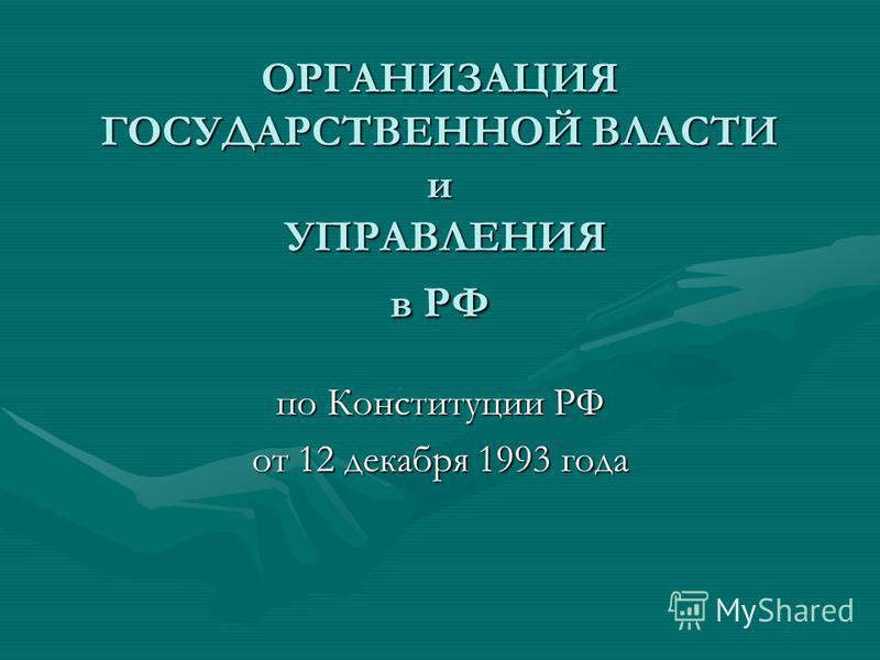 ОРГАНИЗАЦИЯ ГОСУДАРСТВЕННОЙ ВЛАСТИ и УПРАВЛЕНИЯ в РФ по Конституции РФ от 12 декабря 1993 года