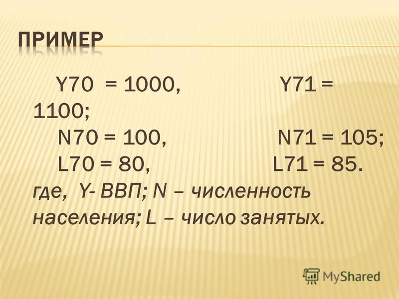 Y70 = 1000, Y71 = 1100; N70 = 100, N71 = 105; L70 = 80, L71 = 85. где, Y- ВВП; N – численность населения; L – число занятых.
