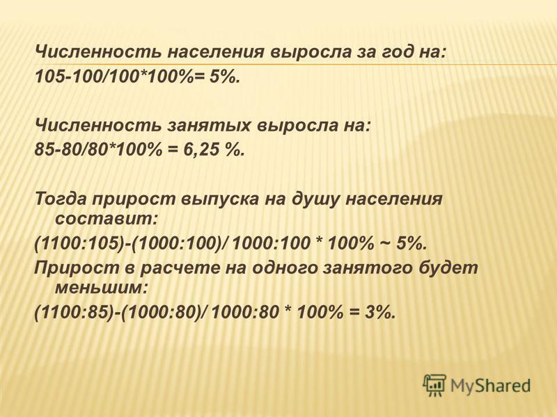 Численность населения выросла за год на: 105-100/100*100%= 5%. Численность занятых выросла на: 85-80/80*100% = 6,25 %. Тогда прирост выпуска на душу населения составит: (1100:105)-(1000:100)/ 1000:100 * 100% ~ 5%. Прирост в расчете на одного занятого