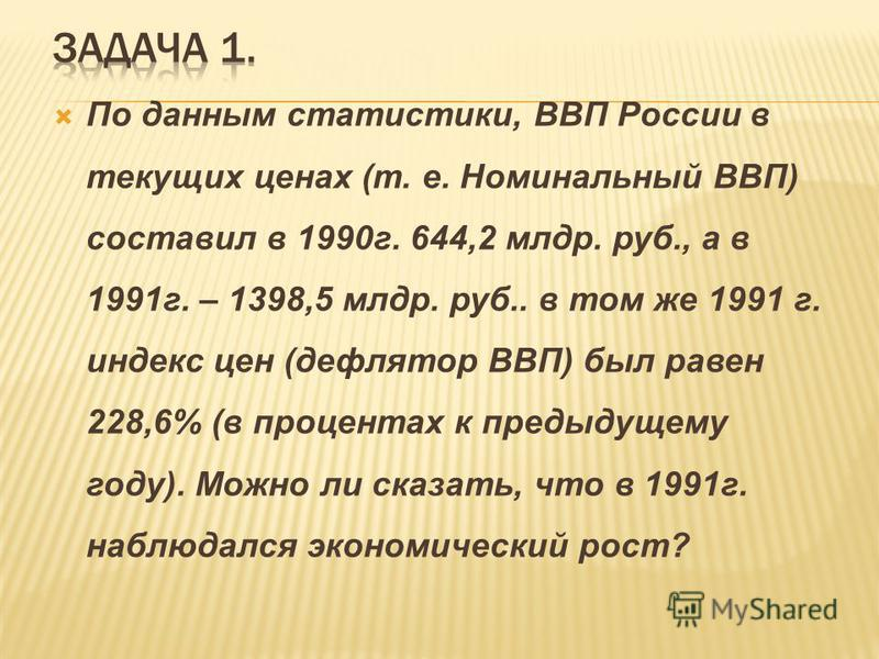 По данным статистики, ВВП России в текущих ценах (т. е. Номинальный ВВП) составил в 1990 г. 644,2 млрд. руб., а в 1991 г. – 1398,5 млрд. руб.. в том же 1991 г. индекс цен (дефлятор ВВП) был равен 228,6% (в процентах к предыдущему году). Можно ли сказ