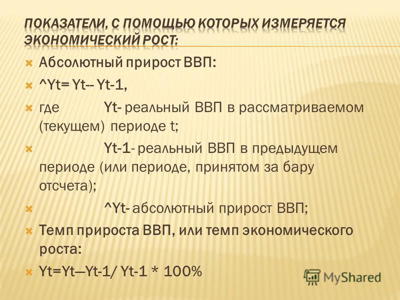 Абсолютный прирост ВВП: ^Yt= Yt-- Yt-1, гдеYt- реальный ВВП в рассматриваемом (текущем) периоде t; Yt-1- реальный ВВП в предыдущем периоде (или периоде, принятом за бару отсчета); ^Yt- абсолютный прирост ВВП; Темп прироста ВВП, или темп экономическог