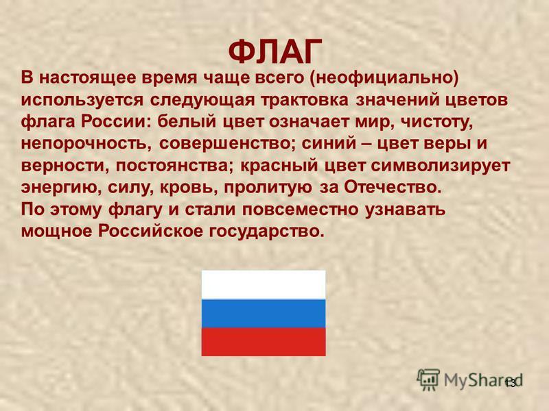 13 ФЛАГ В настоящее время чаще всего (неофициально) используется следующая трактовка значений цветов флага России: белый цвет означает мир, чистоту, непорочность, совершенство; синий – цвет веры и верности, постоянства; красный цвет символизирует эне