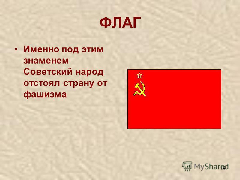 14 ФЛАГ Именно под этим знаменем Советский народ отстоял страну от фашизма