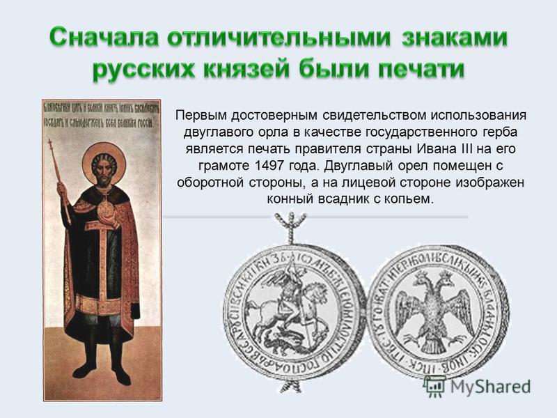 Первым достоверным свидетельством использования двуглавого орла в качестве государственного герба является печать правителя страны Ивана III на его грамоте 1497 года. Двуглавый орел помещен с оборотной стороны, а на лицевой стороне изображен конный в