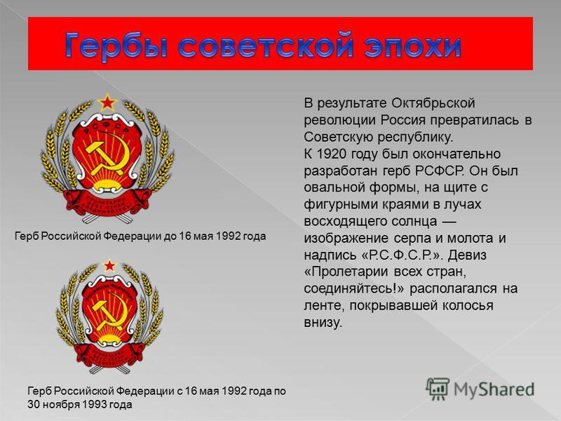 В результате Октябрьской революции Россия превратилась в Советскую республику. К 1920 году был окончательно разработан герб РСФСР. Он был овальной формы, на щите с фигурными краями в лучах восходящего солнца изображение серпа и молота и надпись «Р.С.