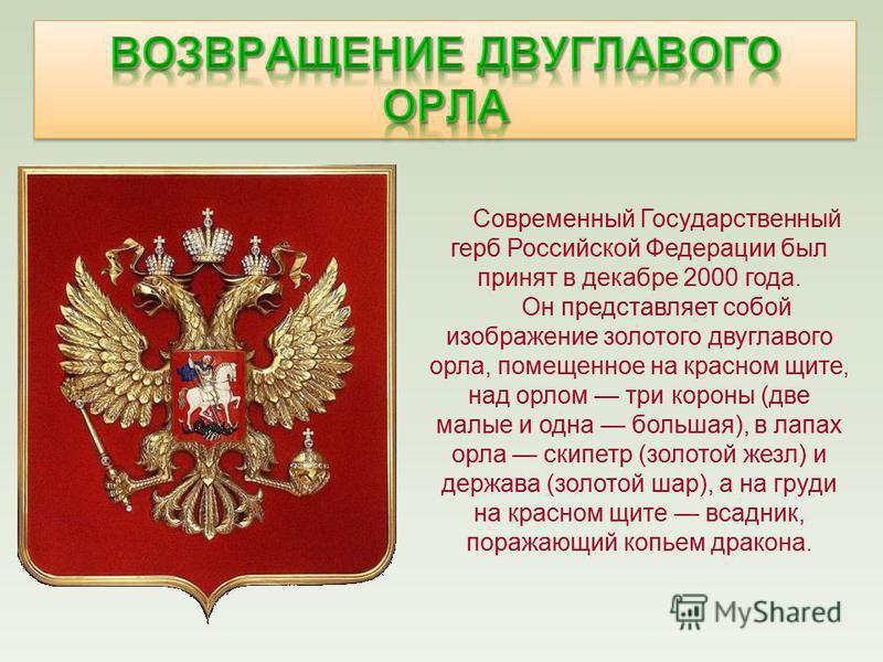 Современный Государственный герб Российской Федерации был принят в декабре 2000 года. Он представляет собой изображение золотого двуглавого орла, помещенное на красном щите, над орлом три короны (две малые и одна большая), в лапах орла скипетр (золот