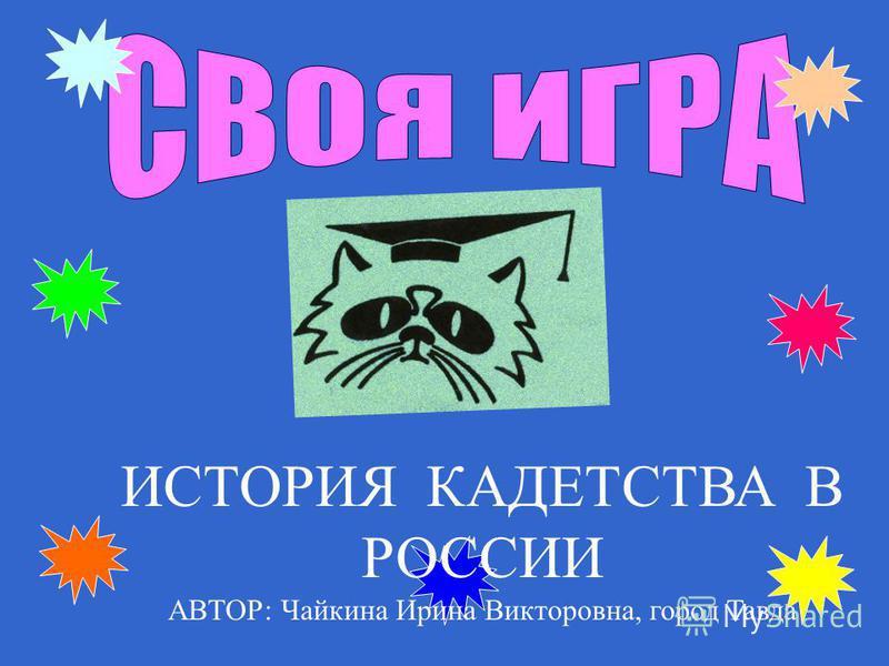 ИСТОРИЯ КАДЕТСТВА В РОССИИ АВТОР: Чайкина Ирина Викторовна, город Тавда