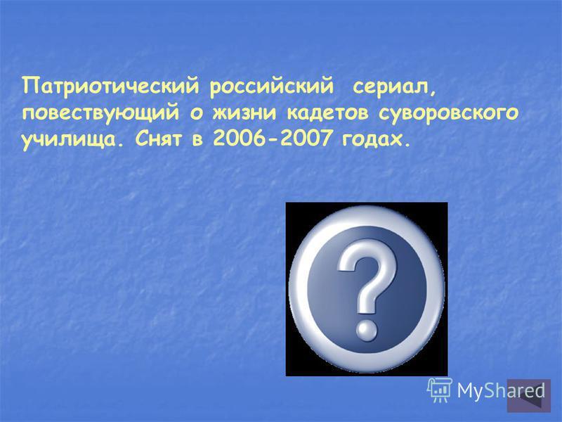 Патриотический российский сериал, повествующий о жизни кадетов суворовского училища. Снят в 2006-2007 годах. Кадетство