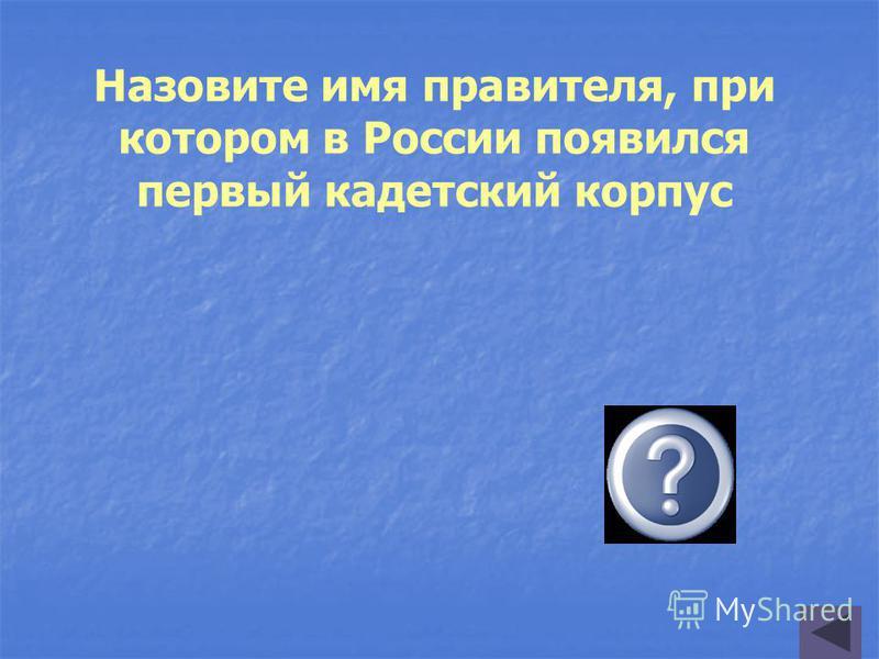 Назовите имя правителя, при котором в России появился первый кадетский корпус Екатерина Великая