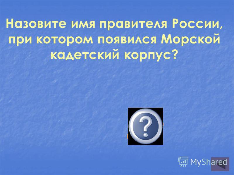Назовите имя правителя России, при котором появился Морской кадетский корпус? Елизавета Петровна