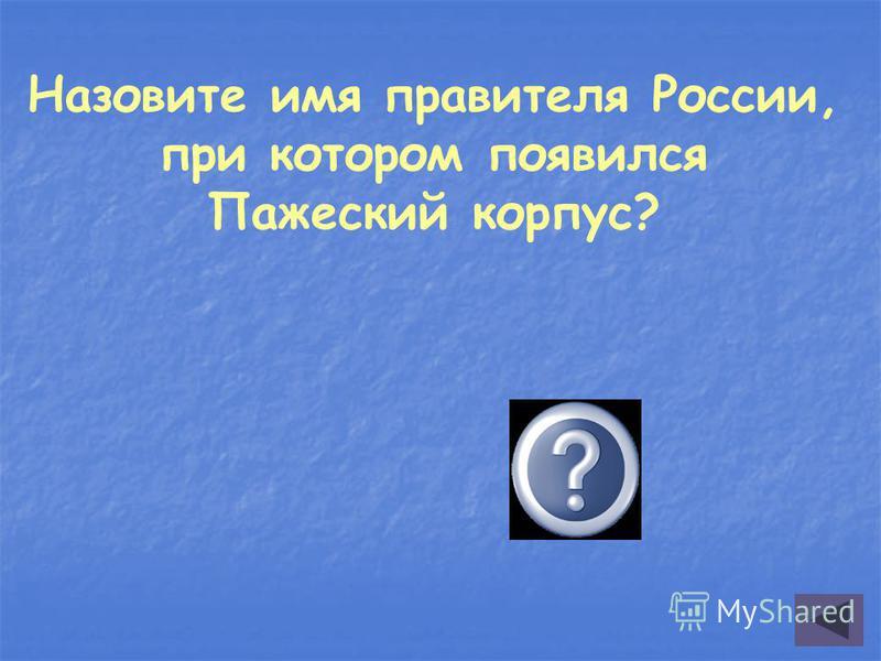 Назовите имя правителя России, при котором появился Пажеский корпус? Елизавета Петровна