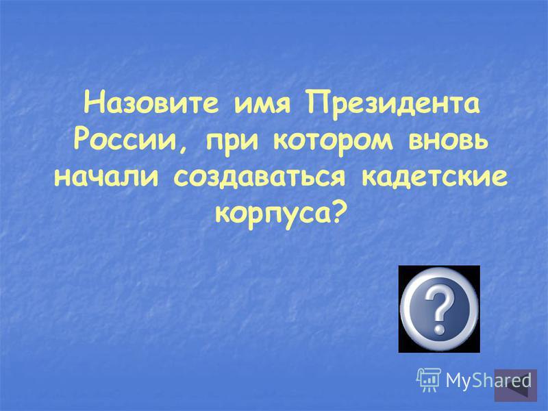 Назовите имя Президента России, при котором вновь начали создаваться кадетские корпуса? БОРИС ЕЛЬЦИН