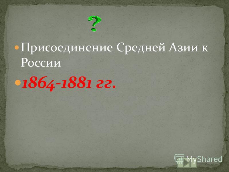 Присоединение Средней Азии к России 1864-1881 гг.
