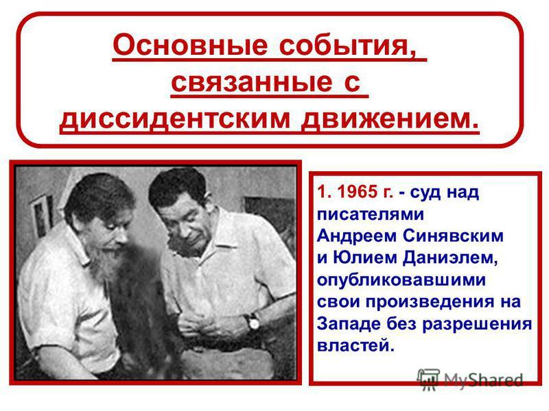 Основные события, связанные с диссидентским движением. 1. 1965 г. - суд над писателями Андреем Синявским и Юлием Даниэлем, опубликовавшими свои произведения на Западе без разрешения властей.