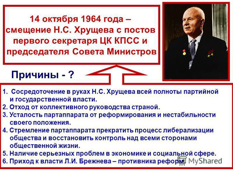 14 октября 1964 года – смещение Н.С. Хрущева с постов первого секретаря ЦК КПСС и председателя Совета Министров 1. Сосредоточение в руках Н.С. Хрущева всей полноты партийной и государственной власти. 2. Отход от коллективного руководства страной. 3.