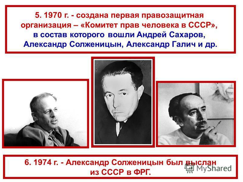 6. 1974 г. - Александр Солженицын был выслан из СССР в ФРГ. 5. 1970 г. - создана первая правозащитная организация – «Комитет прав человека в СССР», в состав которого вошли Андрей Сахаров, Александр Солженицын, Александр Галич и др.