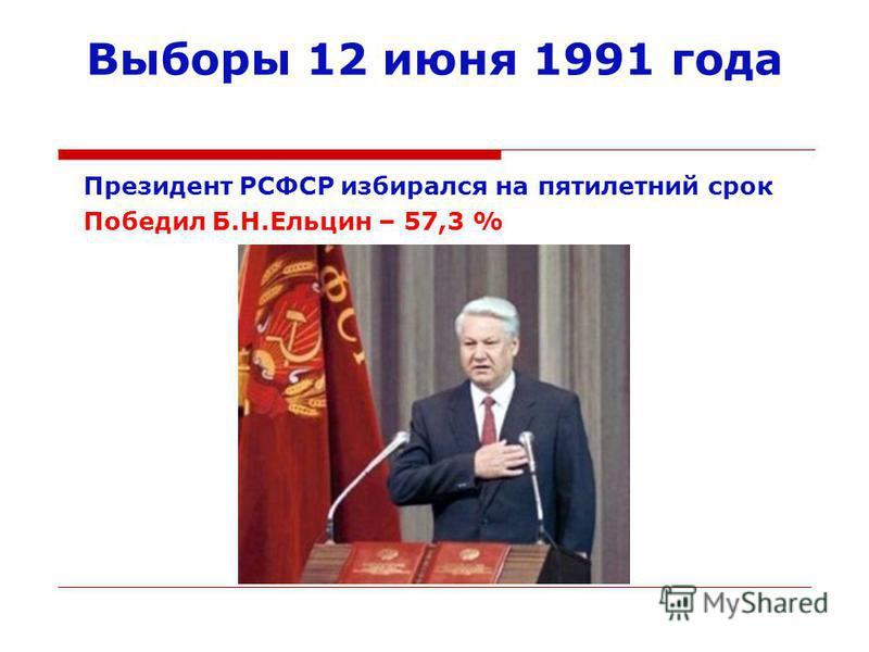 Выборы 12 июня 1991 года Президент РСФСР избирался на пятилетний срок Победил Б.Н.Ельцин – 57,3 %