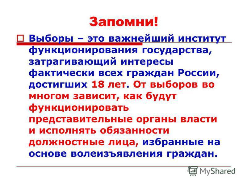 Запомни! Выборы – это важнейший институт функционирования государства, затрагивающий интересы фактически всех граждан России, достигших 18 лет. От выборов во многом зависит, как будут функционировать представительные органы власти и исполнять обязанн