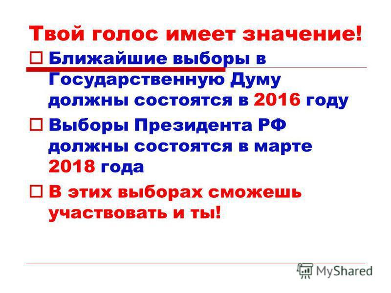 Твой голос имеет значение! Ближайшие выборы в Государственную Думу должны состоятся в 2016 году Выборы Президента РФ должны состоятся в марте 2018 года В этих выборах сможешь участвовать и ты!