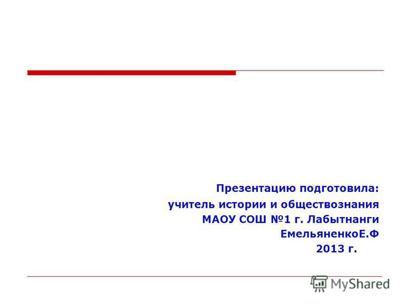 Презентацию подготовила: учитель истории и обществознания МАОУ СОШ 1 г. Лабытнанги ЕмельяненкоЕ.Ф 2013 г.