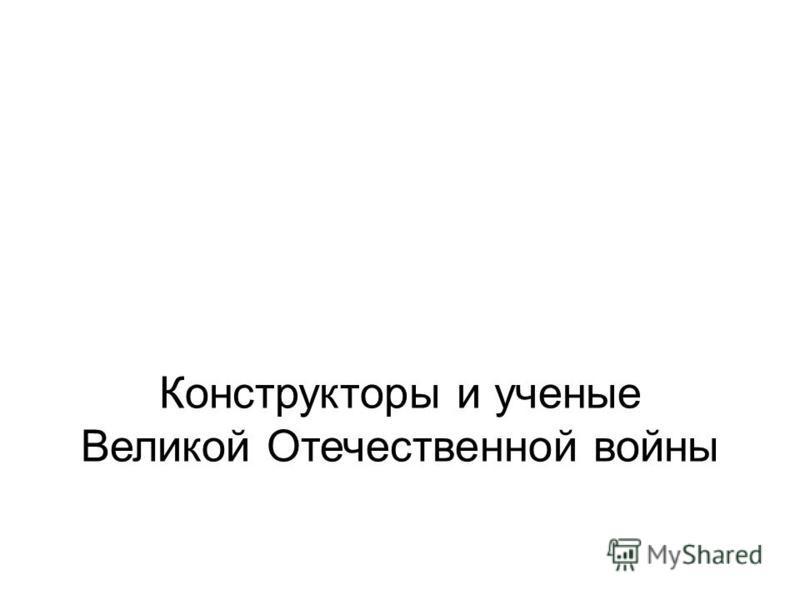 Конструкторы и ученые Великой Отечественной войны