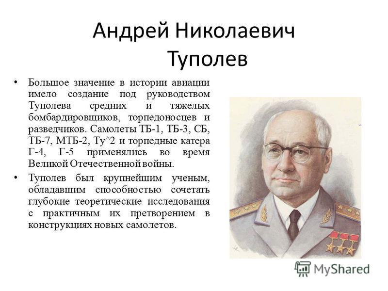 Андрей Николаевич Туполев Большое значение в истории авиации имело создание под руководством Туполева средних и тяжелых бомбардировщиков, торпедоносцев и разведчиков. Самолеты ТБ-1, ТБ-3, СБ, ТБ-7, МТБ-2, Ту^2 и торпедные катера Г-4, Г-5 применялись
