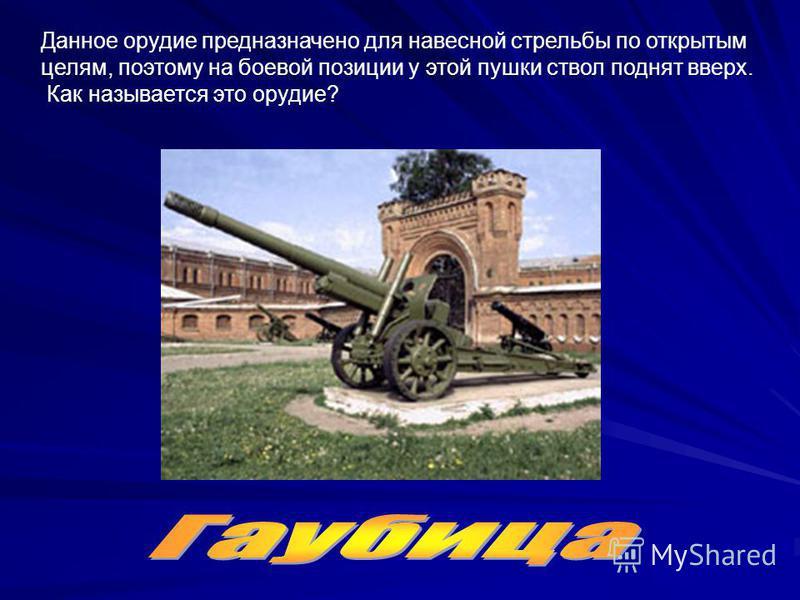 Данное орудие предназначено для навесной стрельбы по открытым целям, поэтому на боевой позиции у этой пушки ствол поднят вверх. Как называется это орудие?