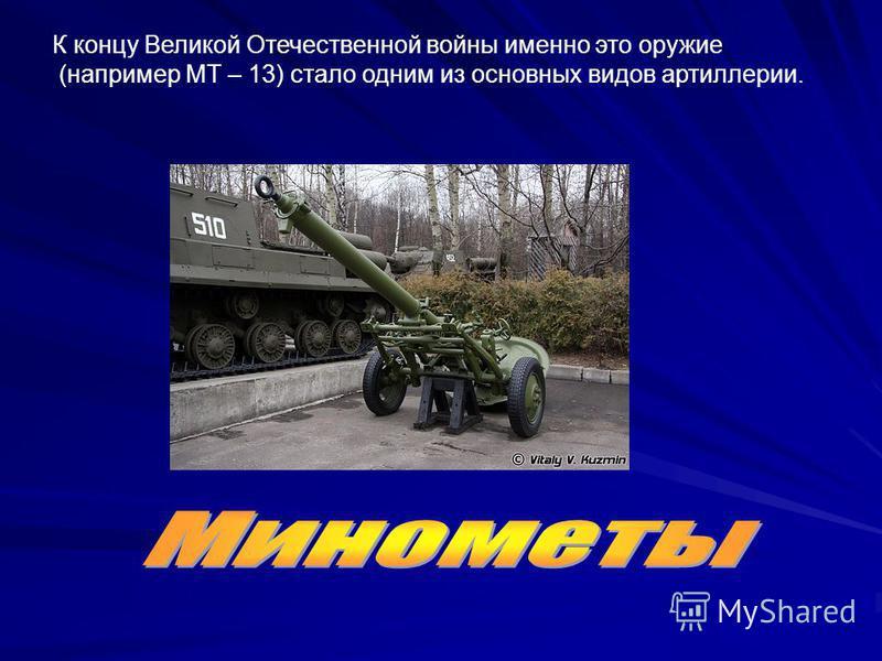 К концу Великой Отечественной войны именно это оружие (например МТ – 13) стало одним из основных видов артиллерии.