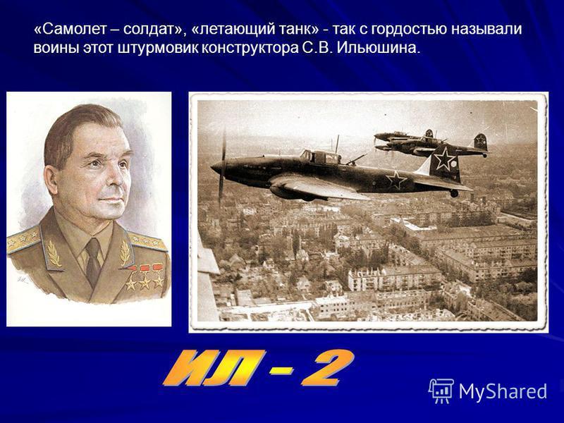 «Самолет – солдат», «летающий танк» - так с гордостью называли воины этот штурмовик конструктора С.В. Ильюшина.