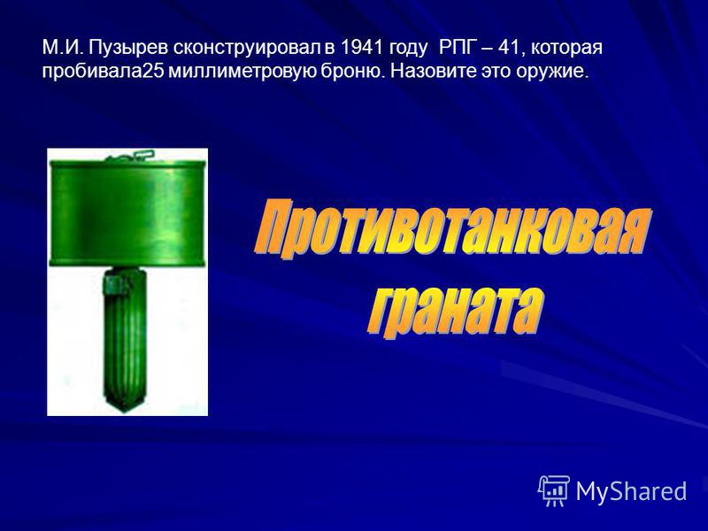 М.И. Пузырев сконструировал в 1941 году РПГ – 41, которая пробивала 25 миллиметровую броню. Назовите это оружие.
