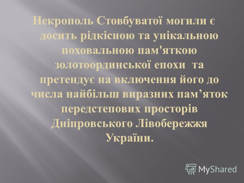 Некрополь Стовбуватої могили є досить рідкісною та унікальною поховальною пам ' яткою золотоординської епохи та претендує на включення його до числа найбільш виразних пам яток передстепових просторів Дніпровського Лівобережжя України.