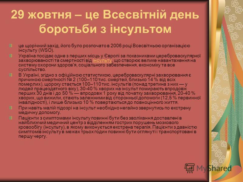 29 жовтня – це Всесвітній день боротьби з інсультом це щорічний захід, його було розпочато в 2006 році Всесвітньою організацією інсульту (WSO). Україна посідає одне з перших місць у Європі за показниками цереброваскулярної захворюваності та смертност