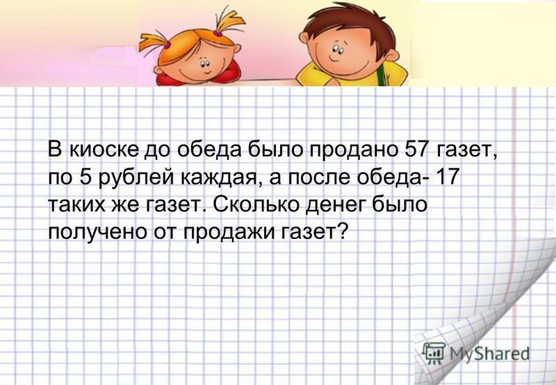 В киоске до обеда было продано 57 газет, по 5 рублей каждая, а после обеда- 17 таких же газет. Сколько денег было получено от продажи газет?