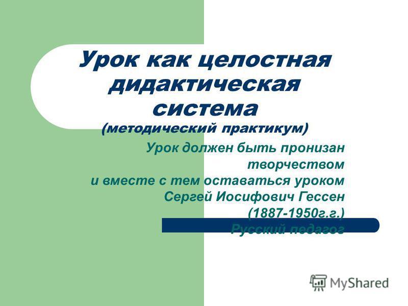 Урок как целостная дидактическая система (методический практикум) Урок должен быть пронизан творчеством и вместе с тем оставаться уроком Сергей Иосифович Гессен (1887-1950 г.г.) Русский педагог