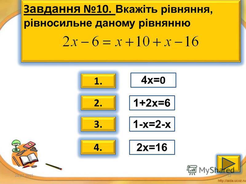 24.07.201511 Завдання 9. Вкажіть рівняння, рівносильне даному рівнянню 1. 2. 3. 4. 6х=30 3+х=15 Х-12=0 2х=30