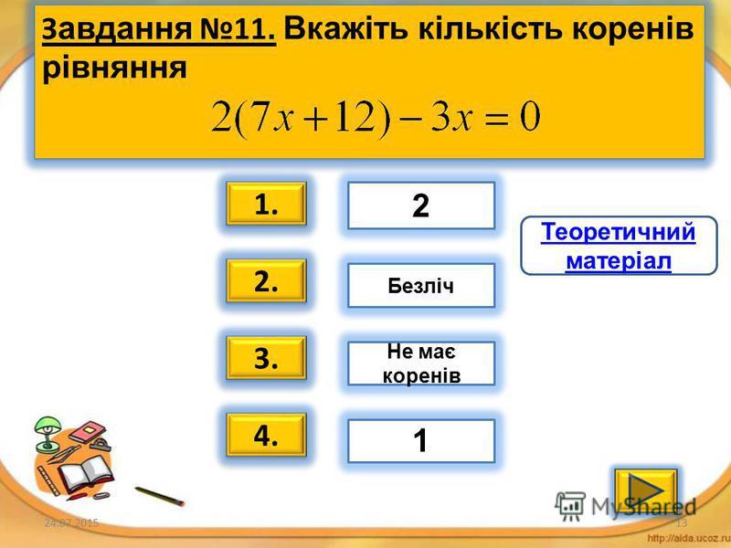 24.07.201512 Завдання 10. Вкажіть рівняння, рівносильне даному рівнянню 1. 2. 3. 4. 2х=16 1-х=2-х 1+2х=6 4х= 0