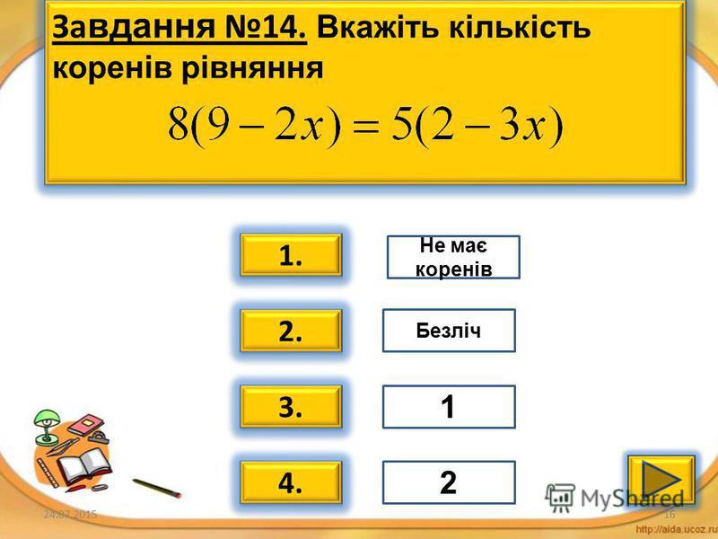 24.07.201515 Завдання 13. Вкажіть кількість коренів рівняння 1. 2. 3. 4. Безліч 1 2 Не має коренів